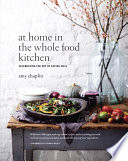 """At Home in the Whole Food Kitchen: Celebrating the Art of Eating Well"" by Amy Chaplin, Johnny Miller"