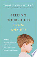 """Freeing Your Child from Anxiety: Powerful, Practical Solutions to Overcome Your Child's Fears, Worries, and Phobias"" by Tamar Chansky, Ph.D."