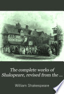 The Complete Works Of Shakspeare Revised From The Best Authorities With A Memoir And Essay On His Genius