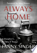 """Always Home: A Daughter's Recipes & Stories: Foreword by Alice Waters"" by Fanny Singer, Alice Waters"