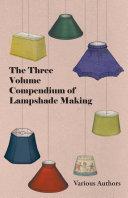 The Three Volume Compendium of Lampshade Making