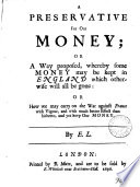 A preservative for our money; or A way proposed, whereby some money may be kept in England which otherwise will all be gone, by E.L.