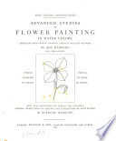 Advanced studies of flower painting in water colors  reproduced from original drawings by A  Hanbury and other artists  With full directions for copying the examples   c   by B  Hanbury