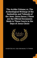 The Archko Volume  Or  the Archeological Writings of the Sanhedrim and Talmuds of the Jews   Intra Secus   These Are the Official Documents Made in Th