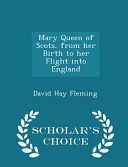 Mary Queen of Scots  from Her Birth to Her Flight Into England   Scholar s Choice Edition