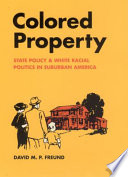 """""""Colored Property: State Policy and White Racial Politics in Suburban America"""" by David M. P. Freund"""