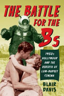 The Battle for the Bs: 1950s Hollywood and the Rebirth of ...