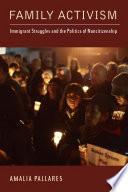 Family Activism  : Immigrant Struggles and the Politics of Noncitizenship