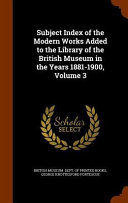 Subject Index of the Modern Works Added to the Library of the British Museum in the Years 1881 1900