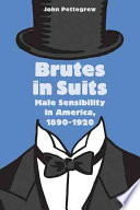 Brutes in Suits  : Male Sensibility in America, 1890–1920