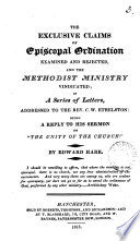 The Exclusive Claims Of Episcopal Ordination Examined And Rejected And The Methodist Ministry Vindicated In A Ser Of Letters To C W Ethelson Being A Reply To His Sermon On The Unity Of The Church