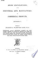 Spons  Encyclop  dia of the Industrial Arts  Manufactures  and Commercial Products