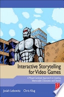 """""""Interactive Storytelling for Video Games: A Player-centered Approach to Creating Memorable Characters and Stories"""" by Josiah Lebowitz, Chris Klug"""