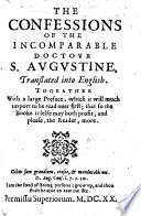 The Confessions of the Incomparable Doctour S  Augustine  Translated Into English  by Sir Tobias Matthew   Togeather with a Large Preface  Etc