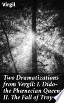 Two Dramatizations from Vergil  I  Dido   the Ph  necian Queen  II  The Fall of Troy