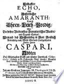 Lebhaffter Echo, und unsterblicher Amaranth: Das ist Ehren- Leich- Predig uber die hohen Verdiensten ... deß ... Herrn Caspari, Abbten deß würdigsten Stifft und Closter Zwetthall