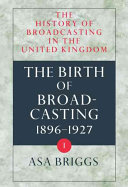 The History of Broadcasting in the United Kingdom: Volume I: The Birth of Broadcasting