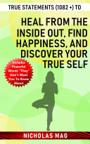 True Statements (1082 +) to Heal from the Inside out, Find Happiness, and Discover Your True Self