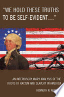 """We Hold These Truths to be Self-evident-- ""  : An Interdisciplinary Analysis of the Roots of Racism and Slavery in America"