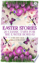 Easter Stories  20 Classic Tales for the Easter Holiday  For any age  Illustrated