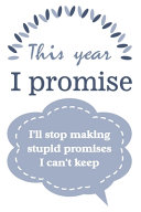 This Year I Promise I ll Stop Making Stupid Promises I Can t Keep Book