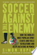 """Soccer Against the Enemy: How the World's Most Popular Sport Starts and Fuels Revolutions and Keeps Dictators in Power"" by Simon Kuper"