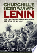 """Churchill's Secret War With Lenin: British and Commonwealth Military Intervention in the Russian Civil War, 1918-20"" by Damien Wright"