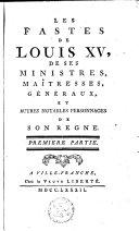 Les fastes de Louis XV, de ses ministres, maîtresses, généraux, et autres notables personnages de son regne