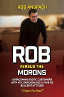 Rob Versus The Morons  Overcoming Idiotic Customers with Wit  Sarcasm and a Take No Bullshit Attitude