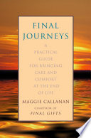 Final Journeys  : A Practical Guide for Bringing Care and Comfort at the End of Life