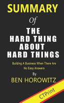 Summary of the Hard Thing about Hard Things by Ben Horowitz   Building a Business When There Are No Easy Answers