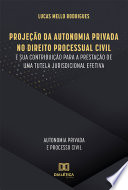 Projeção da Autonomia Privada no Direito Processual Civil e sua contribuição para a prestação de uma tutela jurisdicional efetiva
