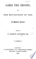 James the Second; or, the Revolution of 1688. An historical romance. Edited or rather, written by W. H. Ainsworth