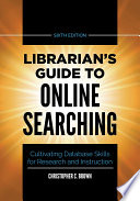 Librarian s Guide to Online Searching  Cultivating Database Skills for Research and Instruction  6th Edition
