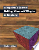 """A Beginner's Guide to Writing Minecraft Plugins in JavaScript"" by Walter Higgins"