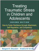 """Treating Traumatic Stress in Children and Adolescents: How to Foster Resilience Through Attachment, Self-regulation, and Competency"" by Margaret Blaustein, Kristine M. Kinniburgh"