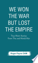 We Won the War but Lost the Empire   True Short Stories From The Second World War As Told by the People Who were There