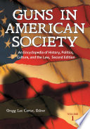 """Guns in American Society: An Encyclopedia of History, Politics, Culture, and the Law, 2nd Edition [3 volumes]: An Encyclopedia of History, Politics, Culture, and the Law"" by Gregg Lee Carter"