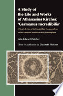 A Study Of The Life And Works Of Athanasius Kircher Germanus Incredibilis