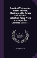 Practical Visionaries  Brief Sketches  Illustrating the Power and Spirit of Salvation Army Work Amongst the Common People