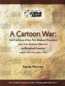 A Cartoon War, The Cartoons of the New Zealand Freelance and New Zealand Observer As Historical Sources, August 1914-November 1918 by Sarah Murray PDF