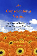 THE CONSCIENTIOUS VISITOR  25 WAYS TO REALLY HELP WHEN SOMEONE YOU LOVE IS ILL OR DYING
