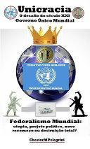 Unicracia: O desafio do Século XXI (2001-2100) Governo Único Mundial: Federalismo Mundial: Utopia, Projeto Político, Novo Recomeço ou Destruição Total?