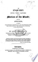 An Inquiry into the Causes of the Motion of the Blood  with an appendix  in which the process of respiration and its connexion with the circulation of the blood  are attempted to be elucidated Book
