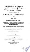 The Military mentor : being a series of letters recently written by a general officer to his son entering the army ; comprising a course of elegant instruction calculated to unite the characters and accomplishments of the gentlemen and the soldier