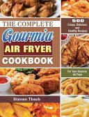 The Complete Gourmia Air Fryer Cookbook  500 Crispy  Delicious and Healthy Recipes For Your Gourmia Air Fryer