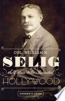 Col William N Selig The Man Who Invented Hollywood