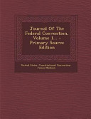 Journal of the Federal Convention  Volume 1      Primary Source Edition