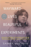 Wayward Lives, Beautiful Experiments: Intimate Histories of Riotous Black Girls, Troublesome Women, and Queer Radicals Pdf/ePub eBook
