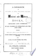 A Catalogue of Upwards of Fifty Thousand Volumes  of Ancient and Modern Books  English and Foreign  in All Classes of Literature and the Fine Arts  Including Rare and Curious Books  Manuscripts  Etc  in Good Library Condition  Many in Neat and Elegant Bindings  Now on Sale at the Very Reasonable Prices Affixed  by Willis and Sotheran Book